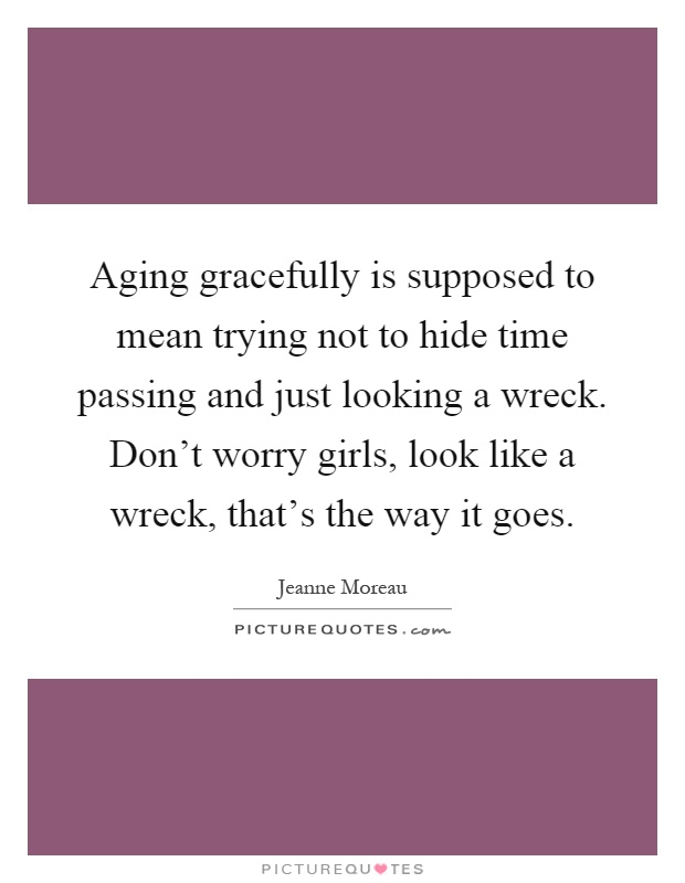 Aging gracefully is supposed to mean trying not to hide time passing and just looking a wreck. Don't worry girls, look like a wreck, that's the way it goes Picture Quote #1