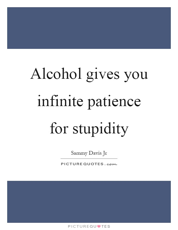 Alcohol gives you infinite patience for stupidity Picture Quote #1