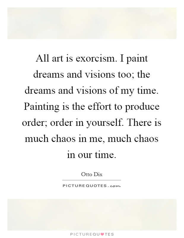 All art is exorcism. I paint dreams and visions too; the dreams and visions of my time. Painting is the effort to produce order; order in yourself. There is much chaos in me, much chaos in our time Picture Quote #1