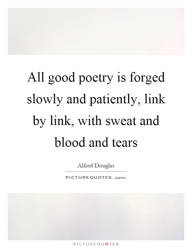 All good poetry is forged slowly and patiently, link by link, with sweat and blood and tears Picture Quote #1