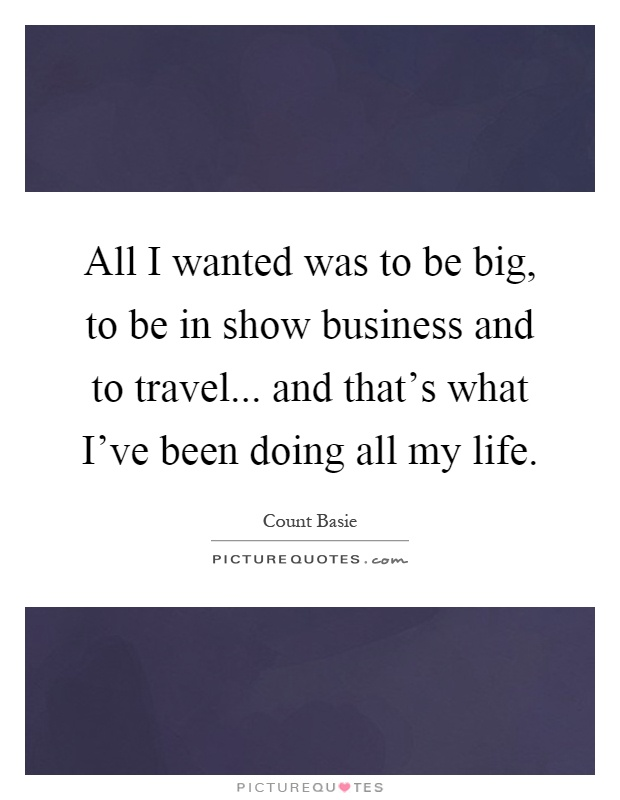 All I wanted was to be big, to be in show business and to travel... and that's what I've been doing all my life Picture Quote #1