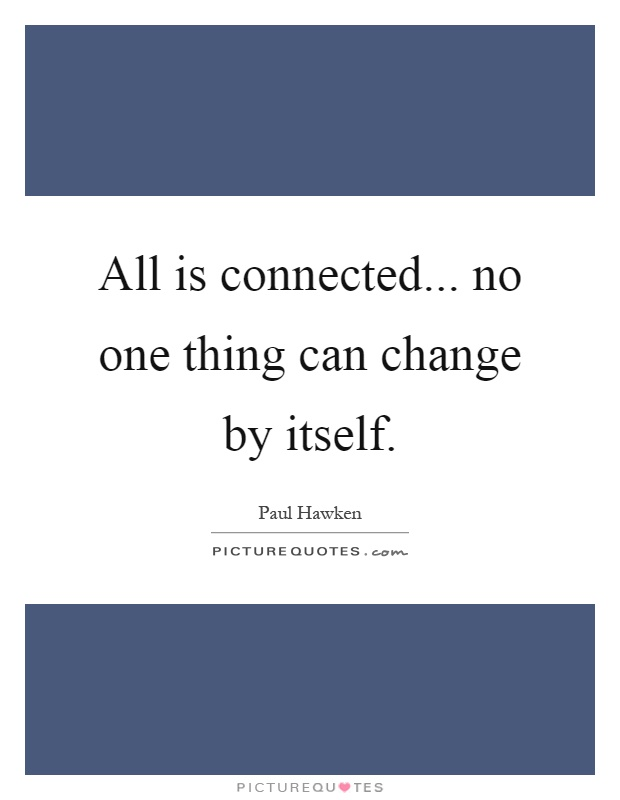 All is connected... no one thing can change by itself Picture Quote #1