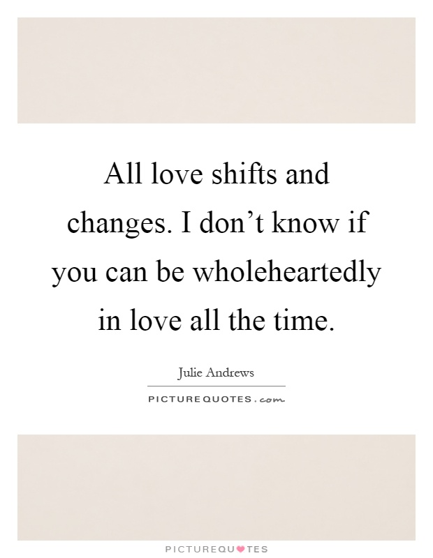 All love shifts and changes. I don't know if you can be wholeheartedly in love all the time Picture Quote #1