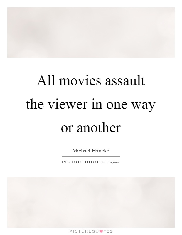 All movies assault the viewer in one way or another Picture Quote #1