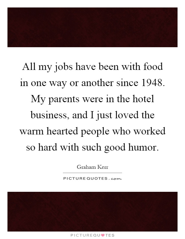 All my jobs have been with food in one way or another since 1948. My parents were in the hotel business, and I just loved the warm hearted people who worked so hard with such good humor Picture Quote #1