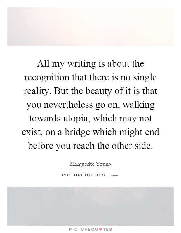 All my writing is about the recognition that there is no single reality. But the beauty of it is that you nevertheless go on, walking towards utopia, which may not exist, on a bridge which might end before you reach the other side Picture Quote #1
