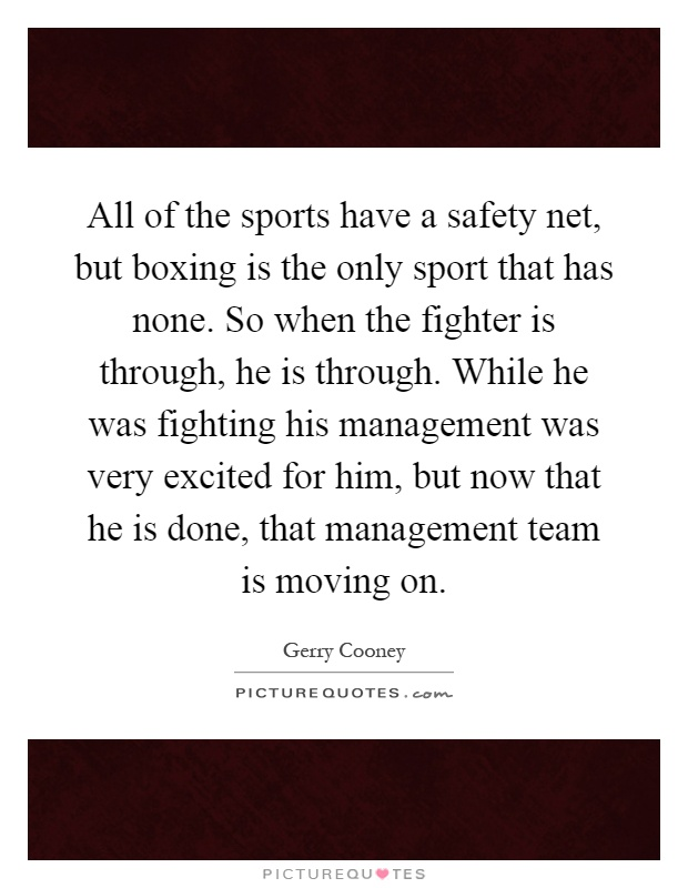 All of the sports have a safety net, but boxing is the only sport that has none. So when the fighter is through, he is through. While he was fighting his management was very excited for him, but now that he is done, that management team is moving on Picture Quote #1