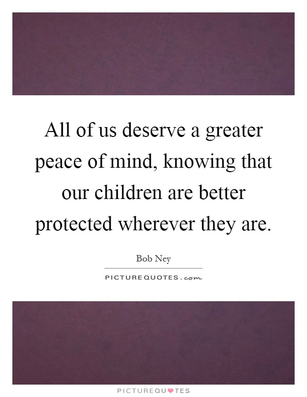 All of us deserve a greater peace of mind, knowing that our children are better protected wherever they are Picture Quote #1