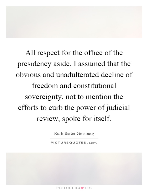 All respect for the office of the presidency aside, I assumed that the obvious and unadulterated decline of freedom and constitutional sovereignty, not to mention the efforts to curb the power of judicial review, spoke for itself Picture Quote #1