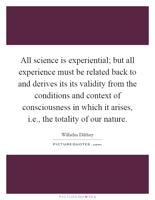 All science is experiential; but all experience must be related back to and derives its its validity from the conditions and context of consciousness in which it arises, i.e., the totality of our nature Picture Quote #1