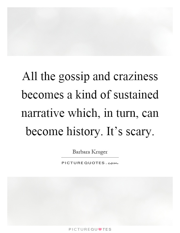 All the gossip and craziness becomes a kind of sustained narrative which, in turn, can become history. It's scary Picture Quote #1