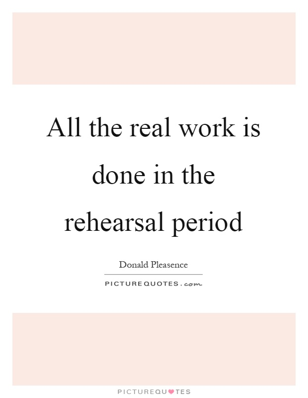 All the real work is done in the rehearsal period Picture Quote #1