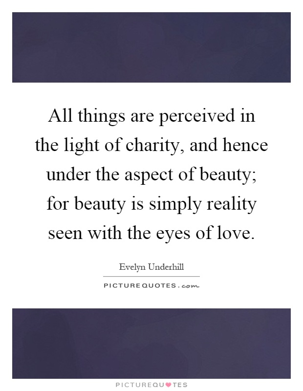 All things are perceived in the light of charity, and hence under the aspect of beauty; for beauty is simply reality seen with the eyes of love Picture Quote #1