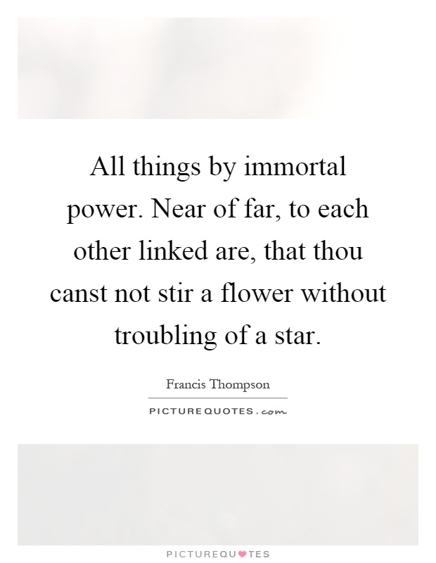 All things by immortal power. Near of far, to each other linked are, that thou canst not stir a flower without troubling of a star Picture Quote #1