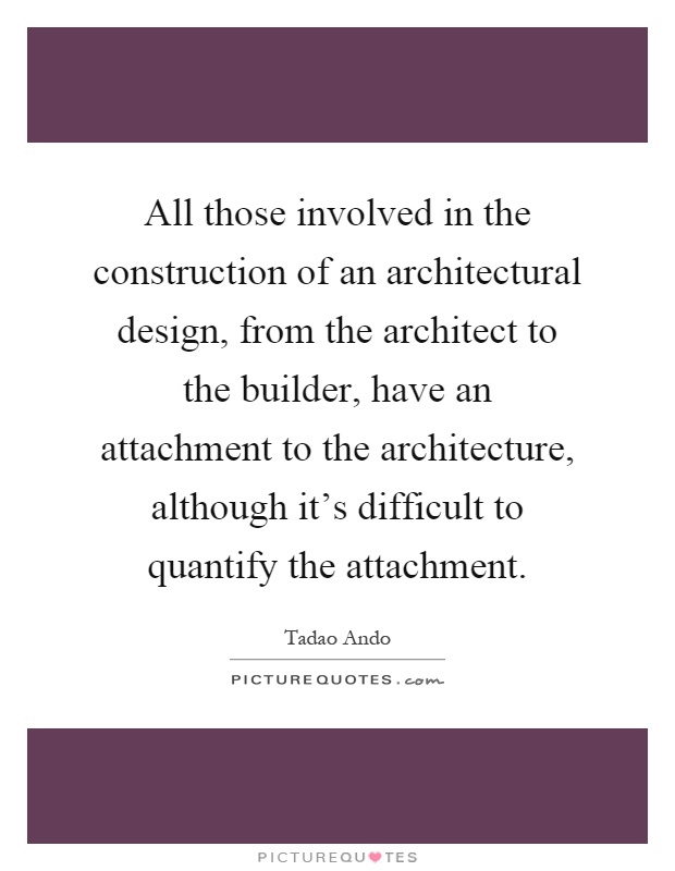 All those involved in the construction of an architectural design, from the architect to the builder, have an attachment to the architecture, although it's difficult to quantify the attachment Picture Quote #1