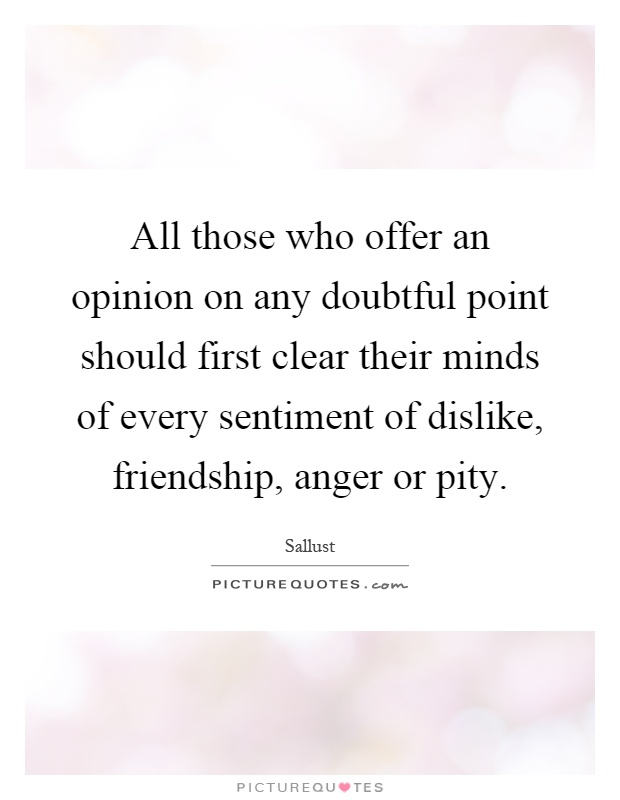 All those who offer an opinion on any doubtful point should first clear their minds of every sentiment of dislike, friendship, anger or pity Picture Quote #1