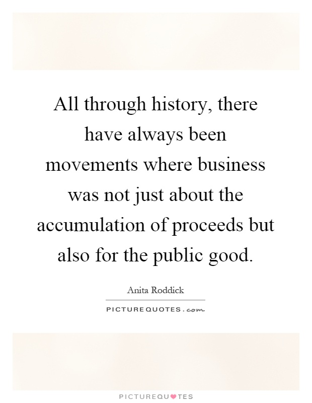 All through history, there have always been movements where business was not just about the accumulation of proceeds but also for the public good Picture Quote #1