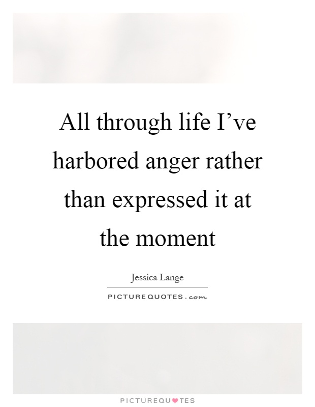 All through life I've harbored anger rather than expressed it at the moment Picture Quote #1