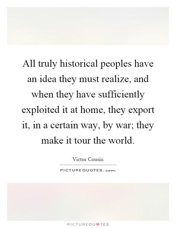 All truly historical peoples have an idea they must realize, and when they have sufficiently exploited it at home, they export it, in a certain way, by war; they make it tour the world Picture Quote #1