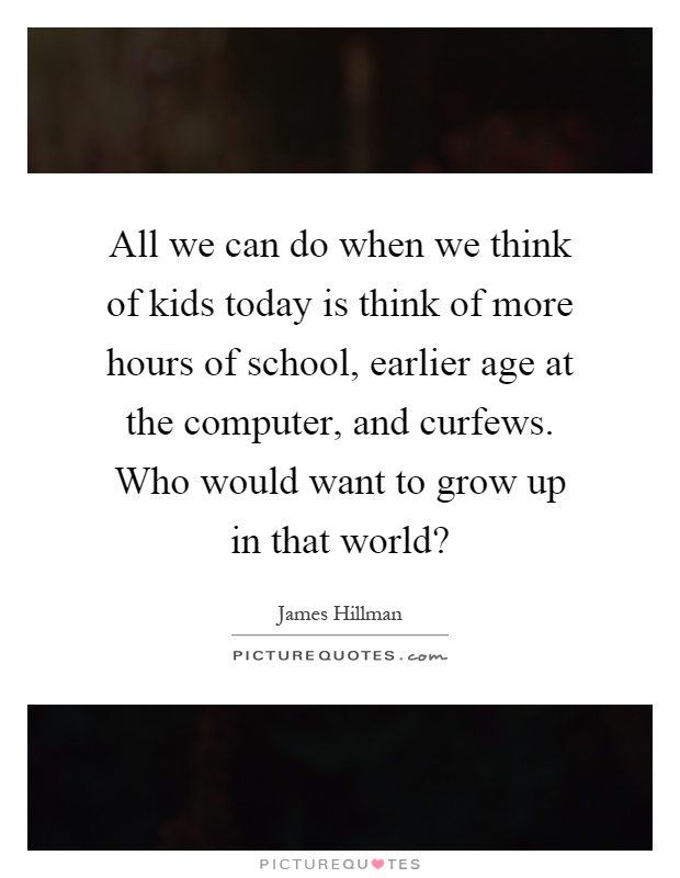 All we can do when we think of kids today is think of more hours of school, earlier age at the computer, and curfews. Who would want to grow up in that world? Picture Quote #1