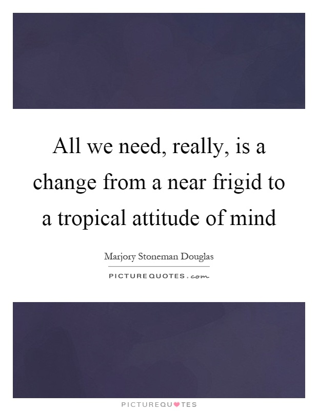 All we need, really, is a change from a near frigid to a tropical attitude of mind Picture Quote #1