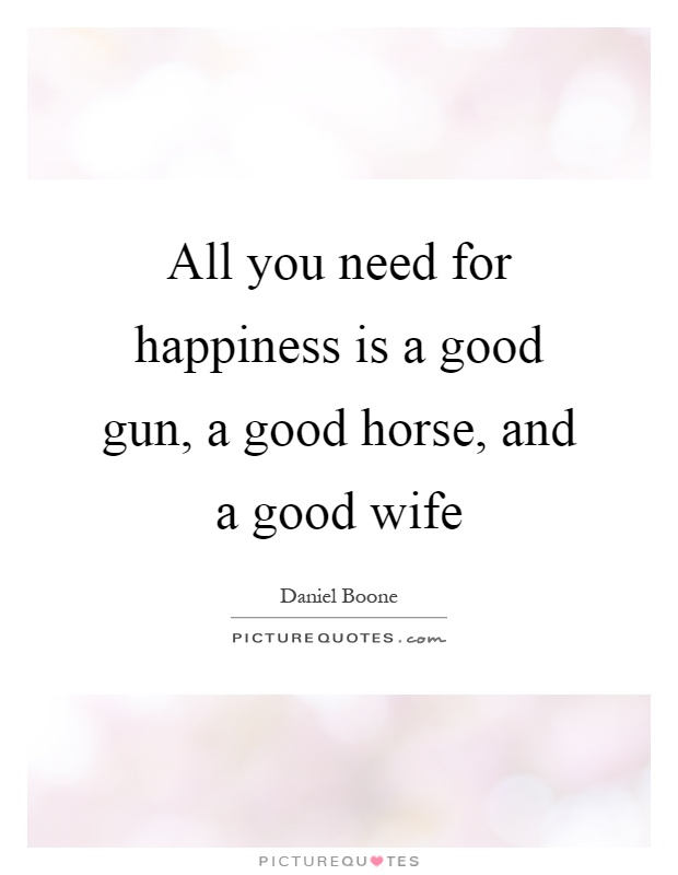 All you need for happiness is a good gun, a good horse, and a good wife Picture Quote #1