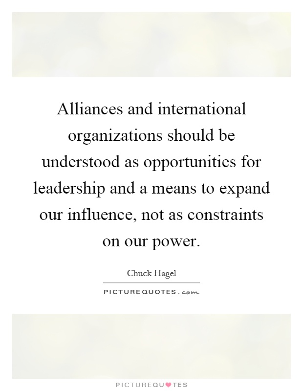 Alliances and international organizations should be understood as opportunities for leadership and a means to expand our influence, not as constraints on our power Picture Quote #1