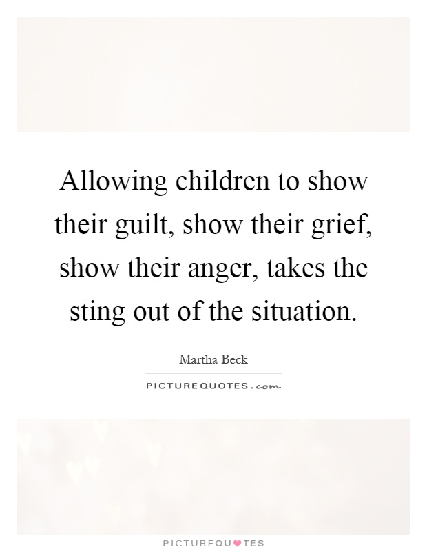 Allowing children to show their guilt, show their grief, show their anger, takes the sting out of the situation Picture Quote #1