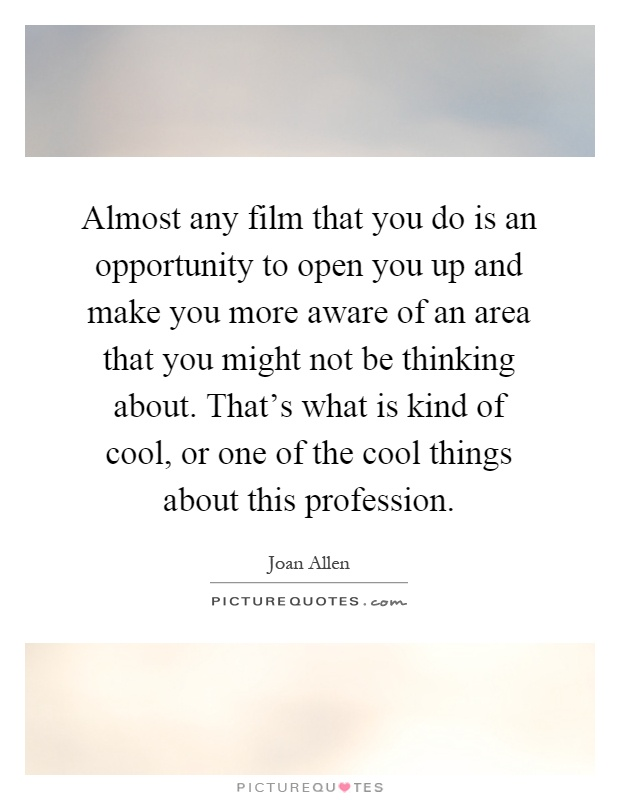 Almost any film that you do is an opportunity to open you up and make you more aware of an area that you might not be thinking about. That's what is kind of cool, or one of the cool things about this profession Picture Quote #1