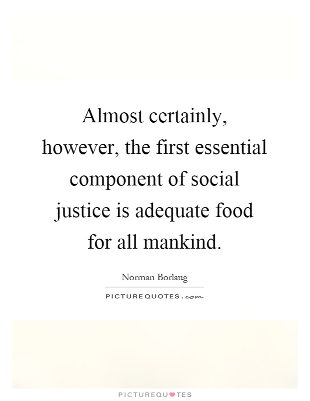 Almost certainly, however, the first essential component of social justice is adequate food for all mankind Picture Quote #1