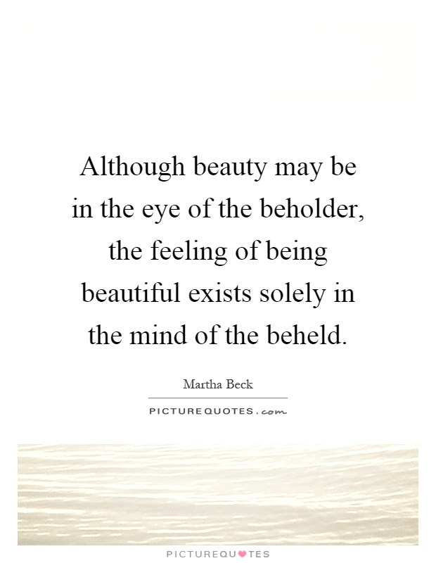 Although beauty may be in the eye of the beholder, the feeling of being beautiful exists solely in the mind of the beheld Picture Quote #1