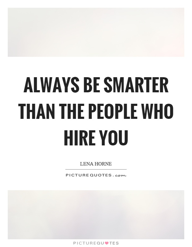 Always be smarter than the people who hire you Picture Quote #1