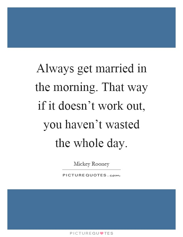 Always get married in the morning. That way if it doesn't work out, you haven't wasted the whole day Picture Quote #1