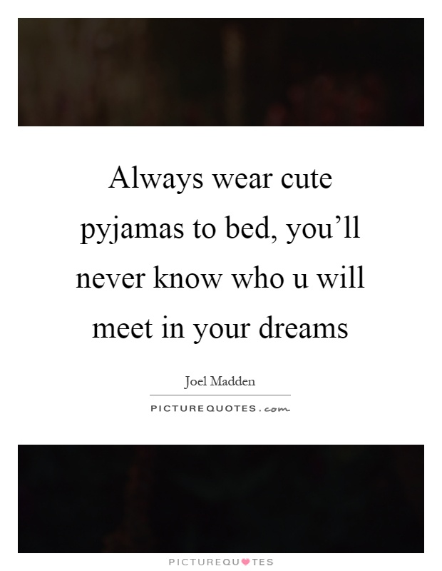 Always wear cute pyjamas to bed, you'll never know who u will meet in your dreams Picture Quote #1