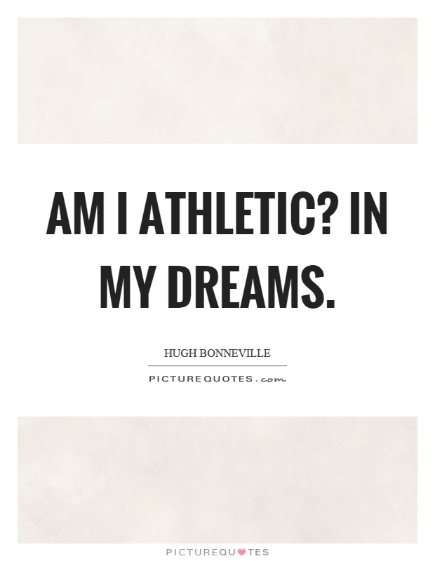 Am I athletic? In my dreams Picture Quote #1