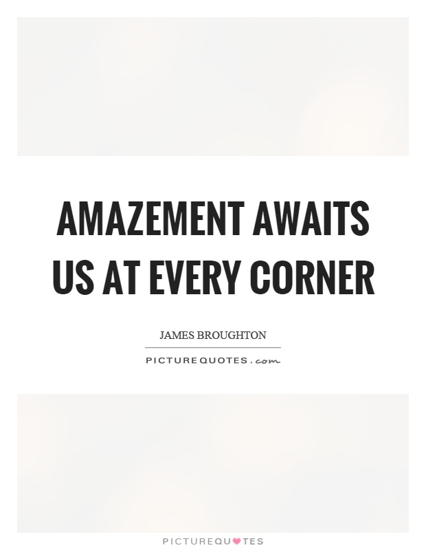 Amazement awaits us at every corner Picture Quote #1