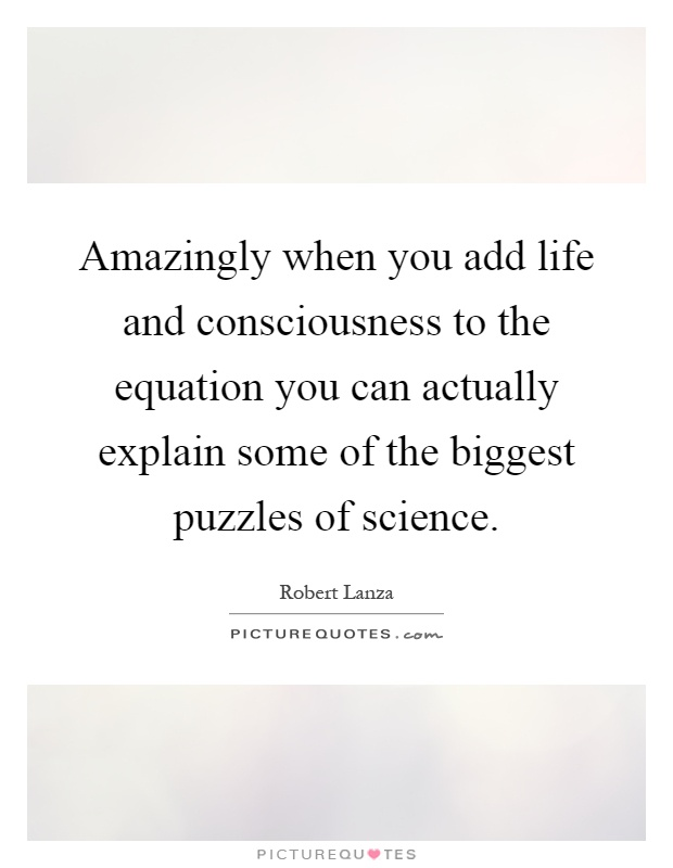 Amazingly when you add life and consciousness to the equation you can actually explain some of the biggest puzzles of science Picture Quote #1