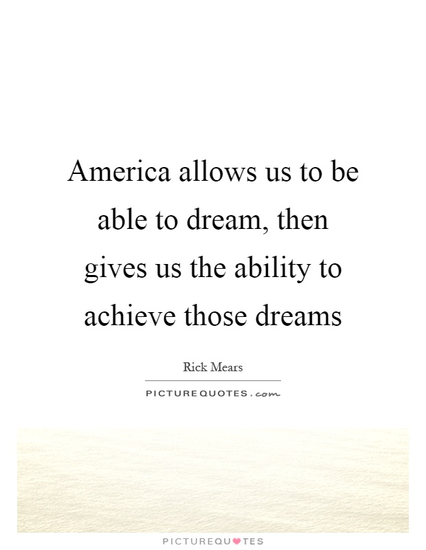 America allows us to be able to dream, then gives us the ability to achieve those dreams Picture Quote #1
