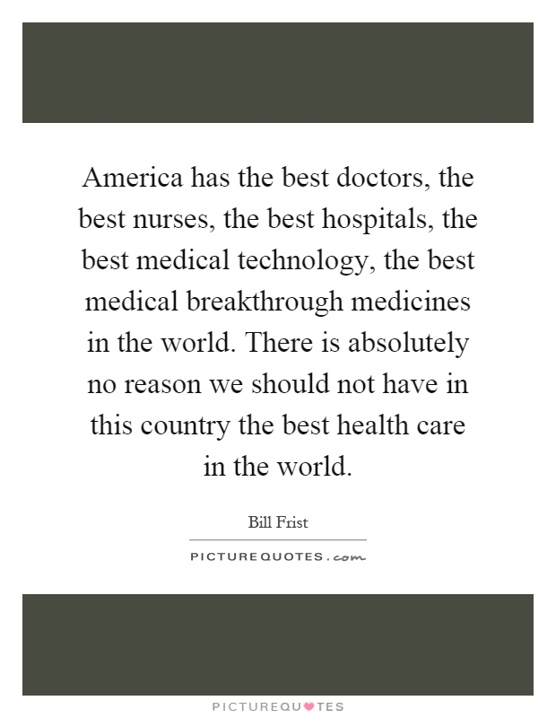 America has the best doctors, the best nurses, the best hospitals, the best medical technology, the best medical breakthrough medicines in the world. There is absolutely no reason we should not have in this country the best health care in the world Picture Quote #1