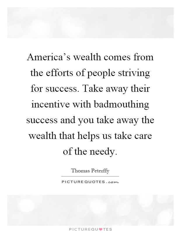 America's wealth comes from the efforts of people striving for success. Take away their incentive with badmouthing success and you take away the wealth that helps us take care of the needy Picture Quote #1
