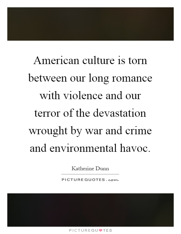 American culture is torn between our long romance with violence and our terror of the devastation wrought by war and crime and environmental havoc Picture Quote #1