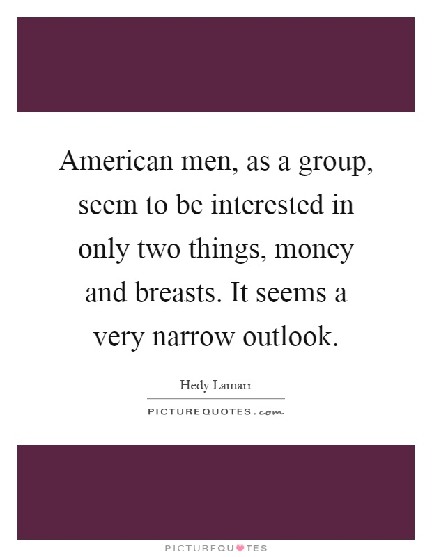 American men, as a group, seem to be interested in only two things, money and breasts. It seems a very narrow outlook Picture Quote #1