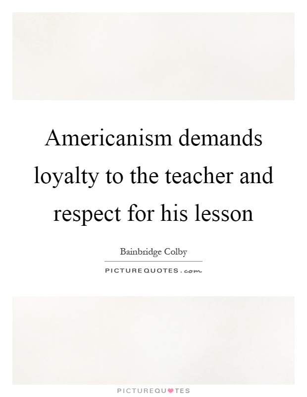 Americanism demands loyalty to the teacher and respect for his lesson Picture Quote #1