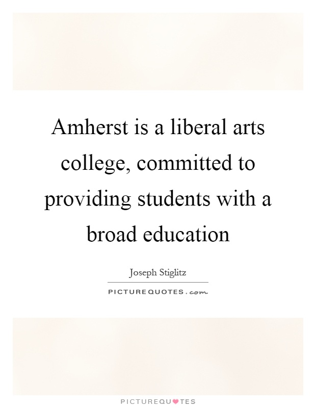 Amherst is a liberal arts college, committed to providing students with a broad education Picture Quote #1