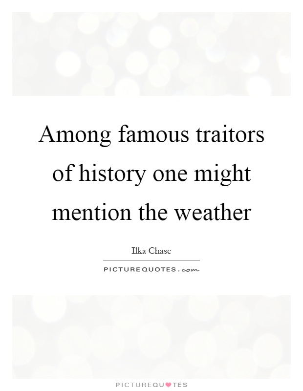Among famous traitors of history one might mention the weather Picture Quote #1