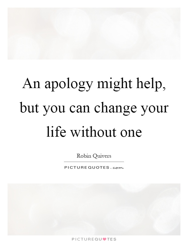 An apology might help, but you can change your life without one Picture Quote #1
