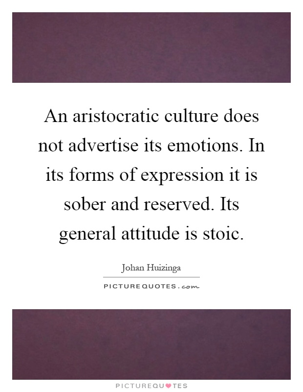 An aristocratic culture does not advertise its emotions. In its forms of expression it is sober and reserved. Its general attitude is stoic Picture Quote #1