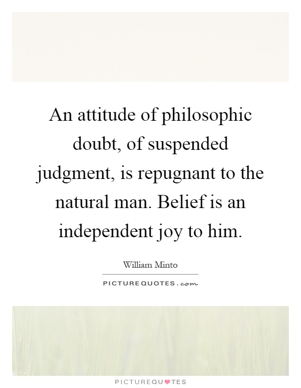 An attitude of philosophic doubt, of suspended judgment, is repugnant to the natural man. Belief is an independent joy to him Picture Quote #1