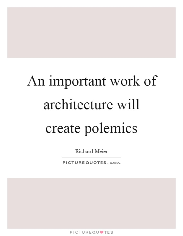 An important work of architecture will create polemics Picture Quote #1