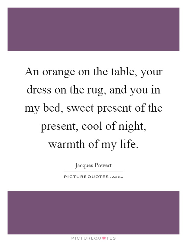 An orange on the table, your dress on the rug, and you in my bed, sweet present of the present, cool of night, warmth of my life Picture Quote #1